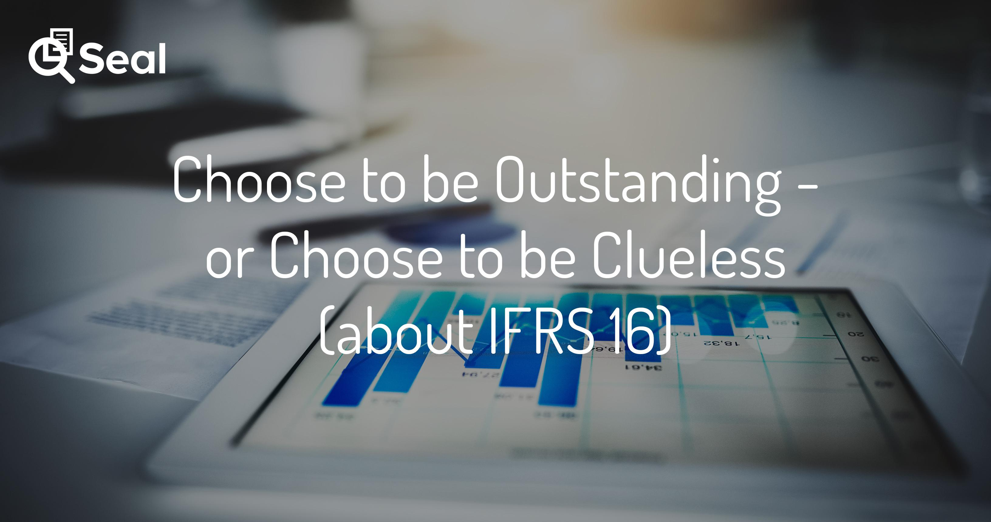 Choose to be Outstanding – or Choose to be Clueless (about IFRS 16)